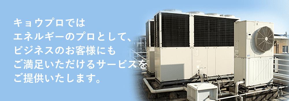 キョウプロではエネルギーのプロとして、ビジネスのお客様にもご満足いただけるサービスをご提供いたします。